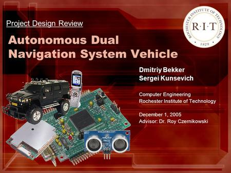 Autonomous Dual Navigation System Vehicle Dmitriy Bekker Sergei Kunsevich Computer Engineering Rochester Institute of Technology December 1, 2005 Advisor: