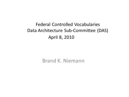 Federal Controlled Vocabularies Data Architecture Sub-Committee (DAS) April 8, 2010 Brand K. Niemann.