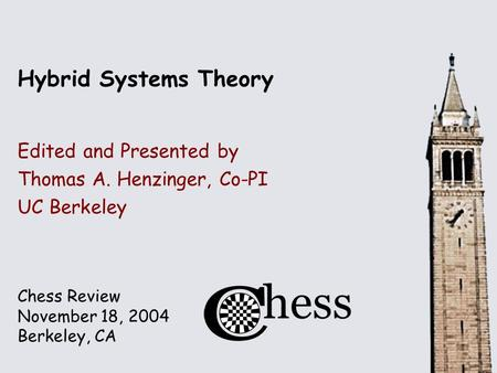 Chess Review November 18, 2004 Berkeley, CA Hybrid Systems Theory Edited and Presented by Thomas A. Henzinger, Co-PI UC Berkeley.