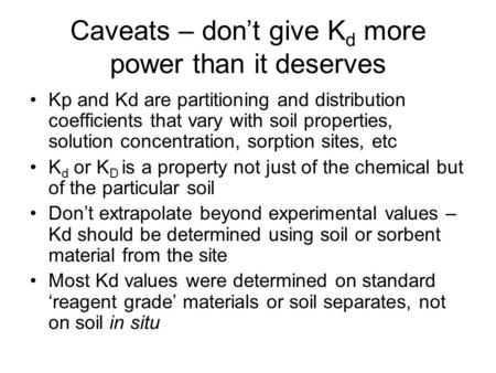 Caveats – don't give K d more power than it deserves Kp and Kd are partitioning and distribution coefficients that vary with soil properties, solution.