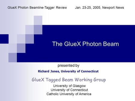 The GlueX Photon Beam Richard Jones, University of Connecticut GlueX Photon Beamline-Tagger ReviewJan. 23-25, 2005, Newport News presented by GlueX Tagged.