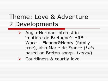 Theme: Love & Adventure 2 Developments  Anglo-Norman interest in 'matière de Bretagne': HRB – Wace – Eleanor&Henry (family tree), also Marie de France.