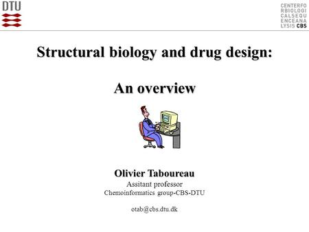 Structural biology and drug design: An overview Olivier Taboureau Assitant professor Chemoinformatics group-CBS-DTU