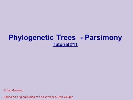 . Phylogenetic Trees - Parsimony Tutorial #11 © Ilan Gronau. Based on original slides of Ydo Wexler & Dan Geiger.