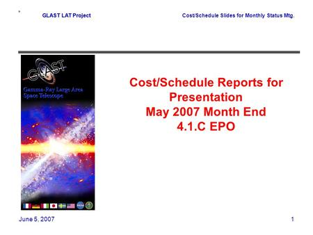 GLAST LAT ProjectCost/Schedule Slides for Monthly Status Mtg. June 5, 20071 GLAST LAT Project Cost/Schedule Reports for Presentation May 2007 Month End.