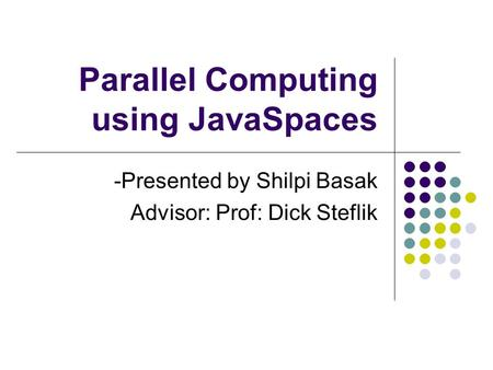 Parallel Computing using JavaSpaces -Presented by Shilpi Basak Advisor: Prof: Dick Steflik.