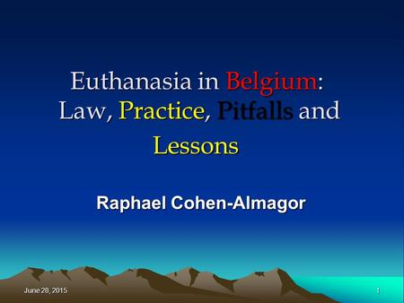 Euthanasia in Belgium: Law, Practice, Pitfalls and Lessons Raphael Cohen-Almagor June 28, 2015June 28, 2015June 28, 20151.