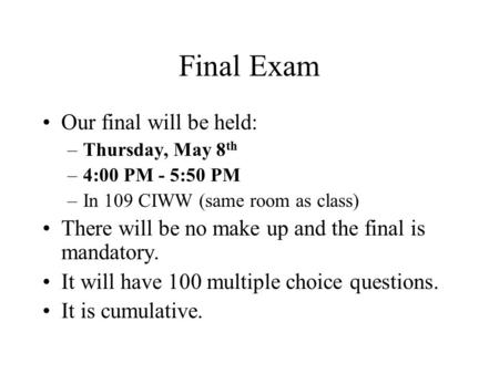 Final Exam Our final will be held: –Thursday, May 8 th –4:00 PM - 5:50 PM –In 109 CIWW (same room as class) There will be no make up and the final is mandatory.