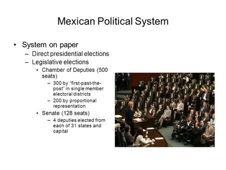 "Mexican Political System System on paper –Direct presidential elections –Legislative elections Chamber of Deputies (500 seats) –300 by ""first-past-the-"