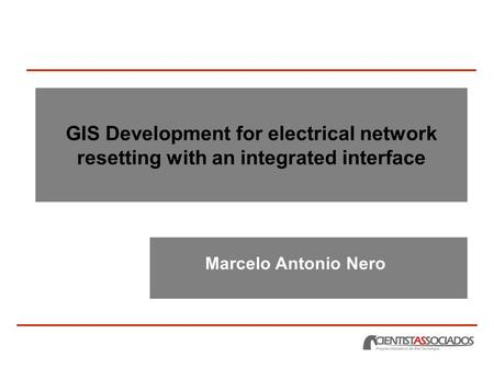 GIS Development for electrical network resetting with an integrated interface Marcelo Antonio Nero.