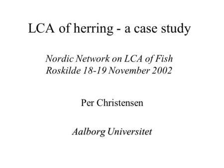 LCA of herring - a case study Nordic Network on LCA of Fish Roskilde 18-19 November 2002 Per Christensen Aalborg Universitet.