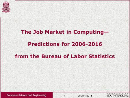 28 June 2015 Computer Science and Engineering 1 The Job Market in Computing— Predictions for 2006-2016 from the Bureau of Labor Statistics.