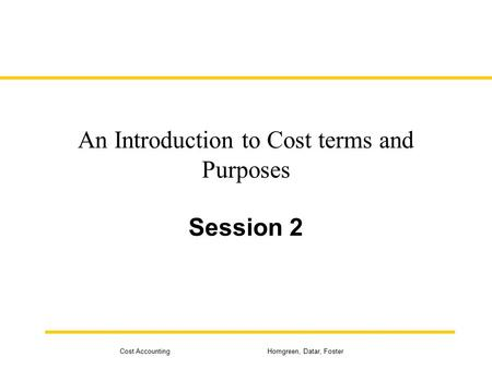 Cost Accounting Horngreen, Datar, Foster An Introduction to Cost terms and Purposes Session 2.