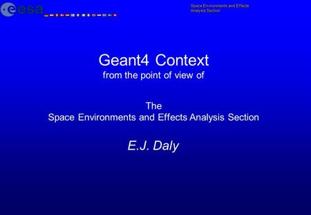 Geant4 Context from the point of view of The Space Environments and Effects Analysis Section E.J. Daly.