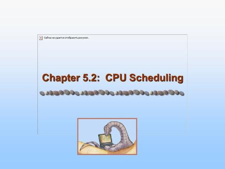 Chapter 5.2: CPU Scheduling. 5.2 Silberschatz, Galvin and Gagne ©2005 Operating System Concepts Chapter 5: CPU Scheduling Chapter 5.1 Basic Concepts Scheduling.