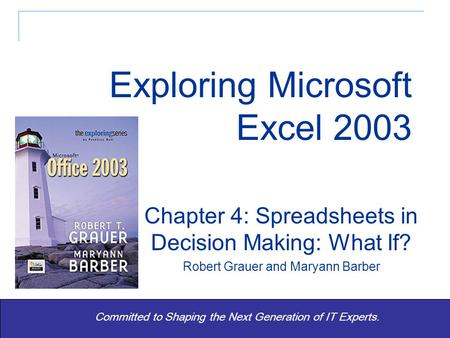 Exploring Office 2003 - Grauer and Barber 1 Committed to Shaping the Next Generation of IT Experts. Chapter 4: Spreadsheets in Decision Making: What If?