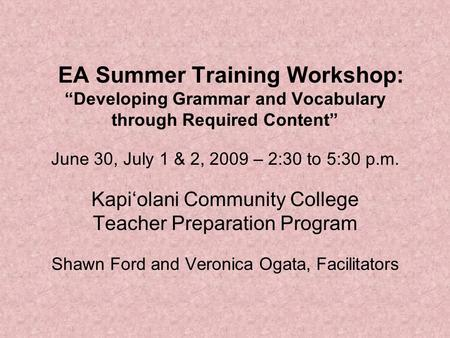 "EA Summer Training Workshop: ""Developing Grammar and Vocabulary through Required Content"" June 30, July 1 & 2, 2009 – 2:30 to 5:30 p.m. Kapi'olani Community."