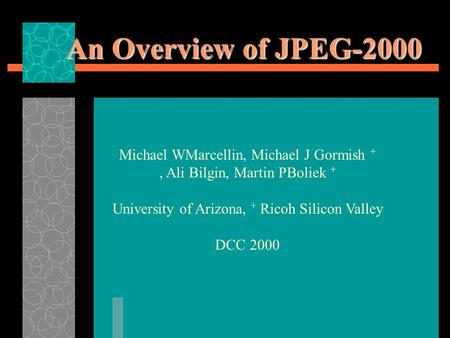 An Overview of JPEG-2000 Michael WMarcellin, Michael J Gormish +, Ali Bilgin, Martin PBoliek + University of Arizona, + Ricoh Silicon Valley DCC 2000.