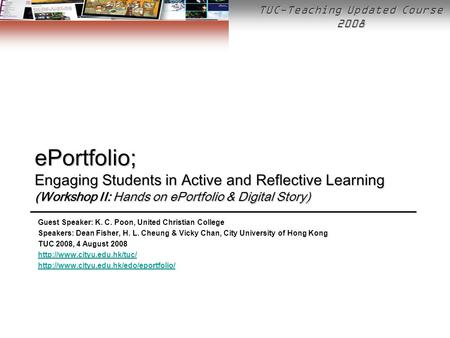 TUC-Teaching Updated Course 2008 ePortfolio; Engaging Students in Active and Reflective Learning (Workshop II: Hands on ePortfolio & Digital Story) Guest.