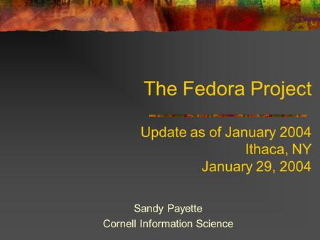 The Fedora Project Update as of January 2004 Ithaca, NY January 29, 2004 Sandy Payette Cornell Information Science.