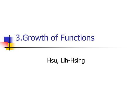 3.Growth of Functions Hsu, Lih-Hsing. Computer Theory Lab. Chapter 3P.2 3.1 Asymptotic notation  g(n) is an asymptotic tight bound for f(n). ``= '' abuse.