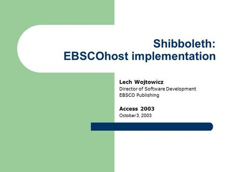 Shibboleth: EBSCOhost implementation Lech Wojtowicz Director of Software Development EBSCO Publishing Access 2003 October 3, 2003.