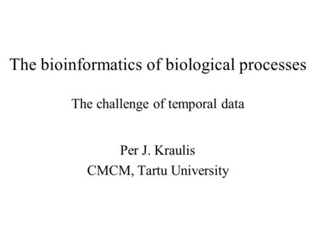 The bioinformatics of biological processes The challenge of temporal data Per J. Kraulis CMCM, Tartu University.