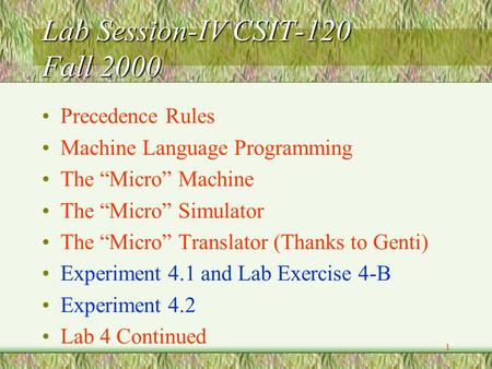 "1 Lab Session-IV CSIT-120 Fall 2000 Precedence Rules Machine Language Programming The ""Micro"" Machine The ""Micro"" Simulator The ""Micro"" Translator (Thanks."