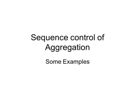 Sequence control of Aggregation Some Examples. Domain Swapping.