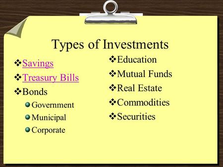 Types of Investments  Savings Savings  Treasury Bills Treasury Bills  Bonds Government Municipal Corporate  Education  Mutual Funds  Real Estate.