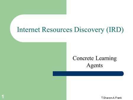 T.Sharon-A.Frank 1 Internet Resources Discovery (IRD) Concrete Learning Agents.