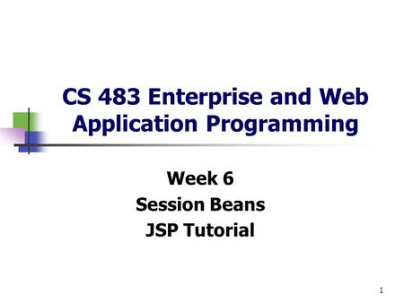 1 CS 483 Enterprise and Web Application Programming Week 6 Session Beans JSP Tutorial.