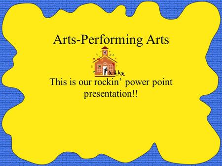 Arts-Performing Arts This is our rockin' power point presentation!!