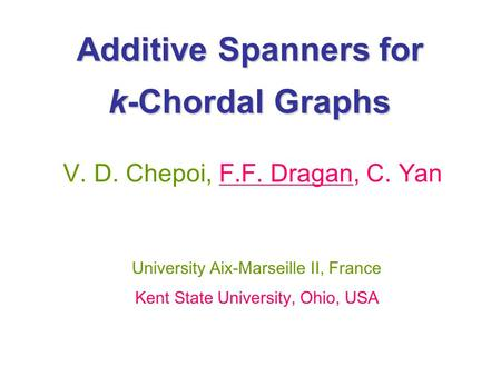 Additive Spanners for k-Chordal Graphs V. D. Chepoi, F.F. Dragan, C. Yan University Aix-Marseille II, France Kent State University, Ohio, USA.
