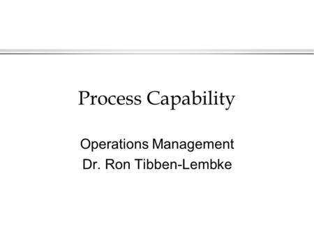 Process Capability Operations Management Dr. Ron Tibben-Lembke.