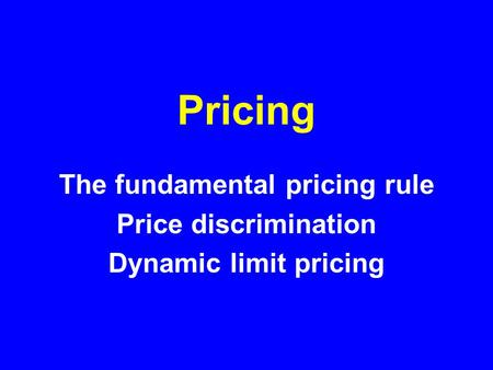 Pricing The fundamental pricing rule Price discrimination Dynamic limit pricing.