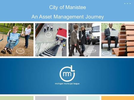 City of Manistee An Asset Management Journey. Manistee Factoids Incorporated in 1869 Population 6,586 $5,000,000 General Fund Budget 4.3 Sq. Miles – 3.2.