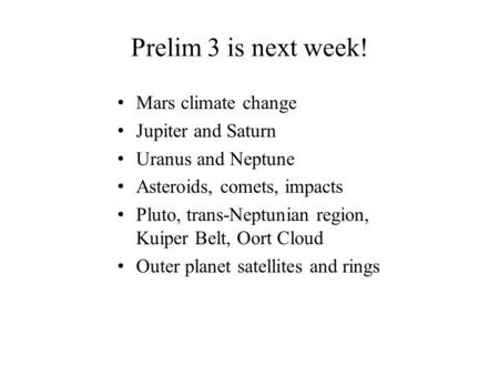 Prelim 3 is next week! Mars climate change Jupiter and Saturn Uranus and Neptune Asteroids, comets, impacts Pluto, trans-Neptunian region, Kuiper Belt,
