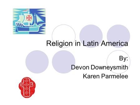 Religion in Latin America By: Devon Downeysmith Karen Parmelee.