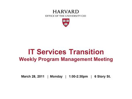 March 28, 2011 | Monday | 1:00-2:30pm | 6 Story St. IT Services Transition Weekly Program Management Meeting.