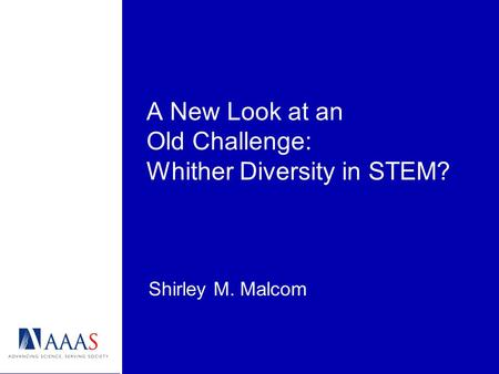 A New Look at an Old Challenge: Whither Diversity in STEM? Shirley M. Malcom.