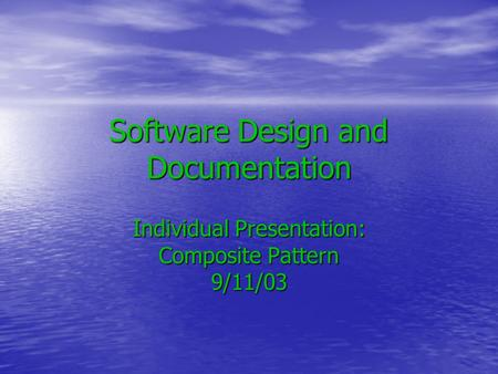 Software Design and Documentation Individual Presentation: Composite Pattern 9/11/03.