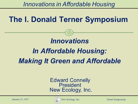 Innovations in Affordable Housing January 31, 2007 New Ecology, Inc. Terner Symposium The I. Donald Terner Symposium Innovations In Affordable Housing: