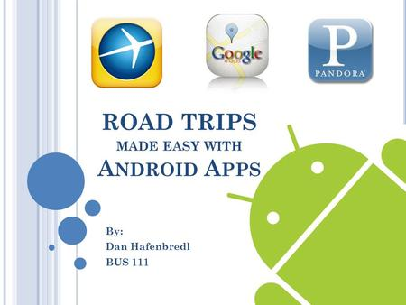 ROAD TRIPS MADE EASY WITH A NDROID A PPS By: Dan Hafenbredl BUS 111.