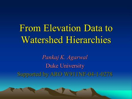 From Elevation Data to Watershed Hierarchies Pankaj K. Agarwal Duke University Supported by ARO W911NF-04-1-0278.