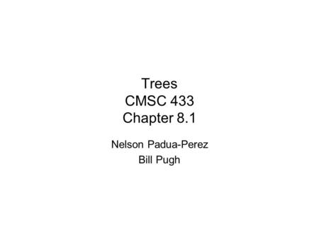 Trees CMSC 433 Chapter 8.1 Nelson Padua-Perez Bill Pugh.