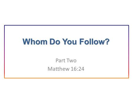 Whom Do You Follow? Part Two Matthew 16:24. Introduction In the previous lesson we learned about the person and teachings of Jesus Christ. That information.