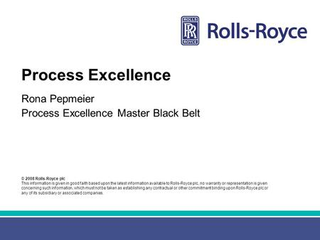 © 2008 Rolls-Royce plc This information is given in good faith based upon the latest information available to Rolls-Royce plc, no warranty or representation.