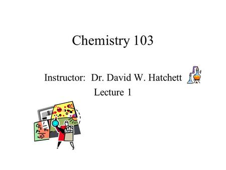 Chemistry 103 Instructor: Dr. David W. Hatchett Lecture 1.