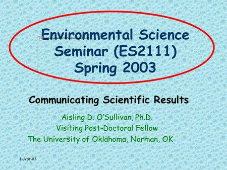 1-Apr-03 Environmental Science Seminar (ES2111) Spring 2003 Communicating Scientific Results Aisling D. O'Sullivan, Ph.D. Visiting Post-Doctoral Fellow.